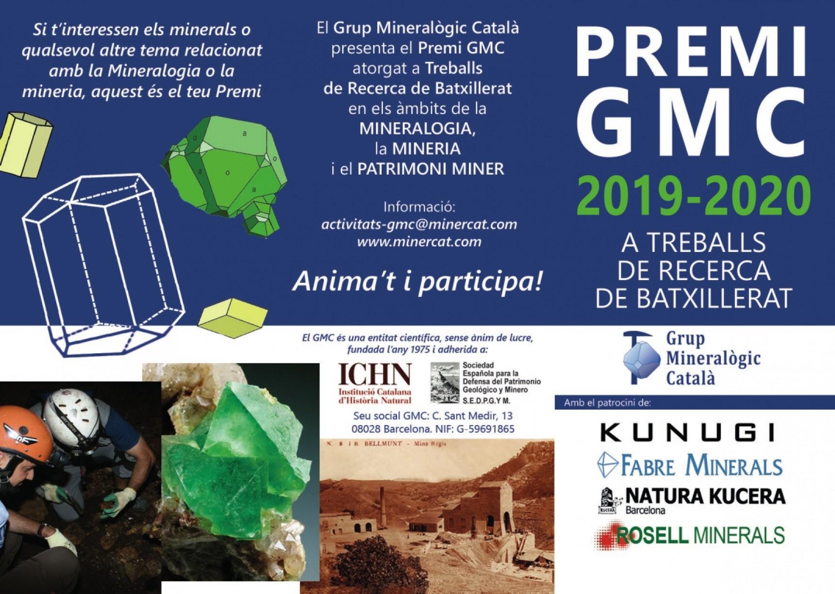 El Grup Mineralògic Català (GMC) convoca anualmente, y desde el curso académico 2014-2015, la edición de los Premios GMC a los mejores trabajos de investigación de bachillerato en el ámbito de la mineralogía, la minería y el patrimonio minero, en la modalidad: Premio al mejor trabajo de investigación de bachillerato de Cataluña. Consulte las Bases Reguladoras en el interior. La entrega de los premios se realizará en acto solemne dentro del próximo Salón Expominer, en el stand del GMC.